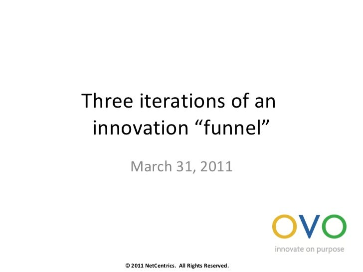 "Three iterations of an  innovation ""funnel"" March 31, 2011 © 2011 NetCentrics.  All Rights Reserved."
