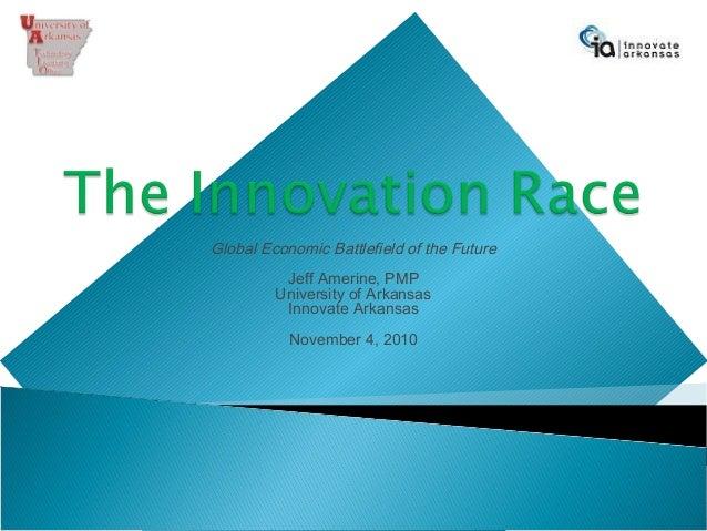 Global Economic Battlefield of the Future Jeff Amerine, PMP University of Arkansas Innovate Arkansas November 4, 2010