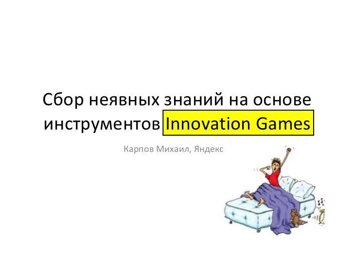 Сбор неявных знаний на основе инструментов  Innovation Games Карпов Михаил, Яндекс