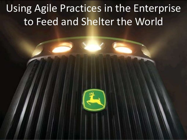Using Agile Practices in the Enterprise    to Feed and Shelter the World