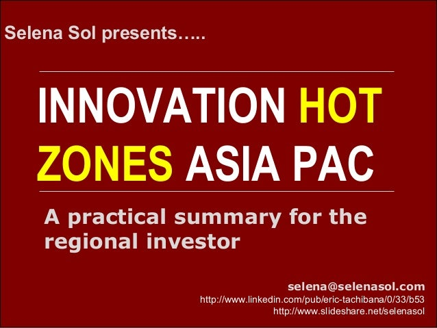 INNOVATION HOT ZONES ASIA PAC Selena Sol presents….. selena@selenasol.com http://www.linkedin.com/pub/eric-tachibana/0/33/...