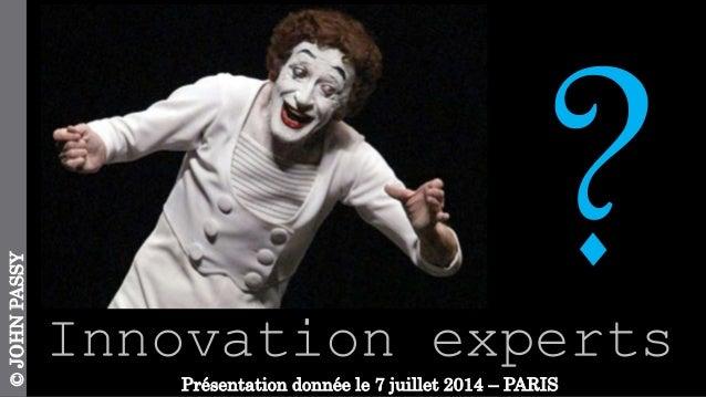 Innovation experts ©JOHNPASSY Présentation donnée le 7 juillet 2014 – PARIS
