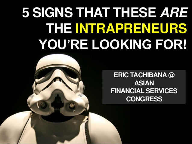 5 SIGNS THAT THESE ARE THE INTRAPRENEURS YOU'RE LOOKING FOR! ERIC TACHIBANA@ ASIAN FINANCIAL SERVICES CONGRESS