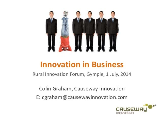 Innovation in Business Rural Innovation Forum, Gympie, 1 July, 2014 Colin Graham, Causeway Innovation E: cgraham@causewayi...