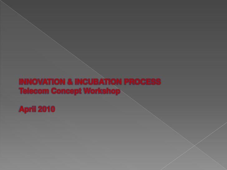 INNOVATION & INCUBATION PROCESSTelecom Concept WorkshopApril 2010