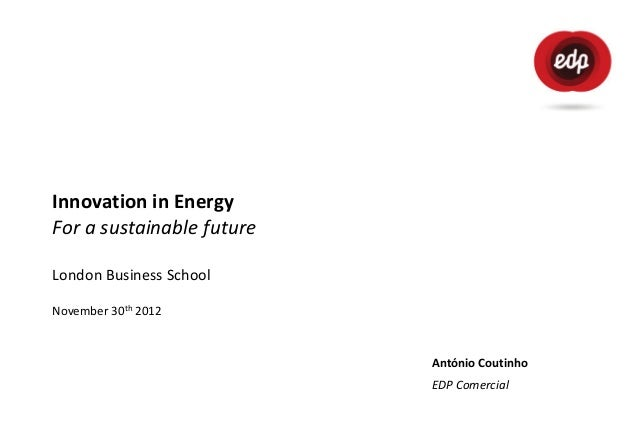 Innovation in EnergyFor a sustainable futureLondon Business SchoolNovember 30th 2012                           António Cou...