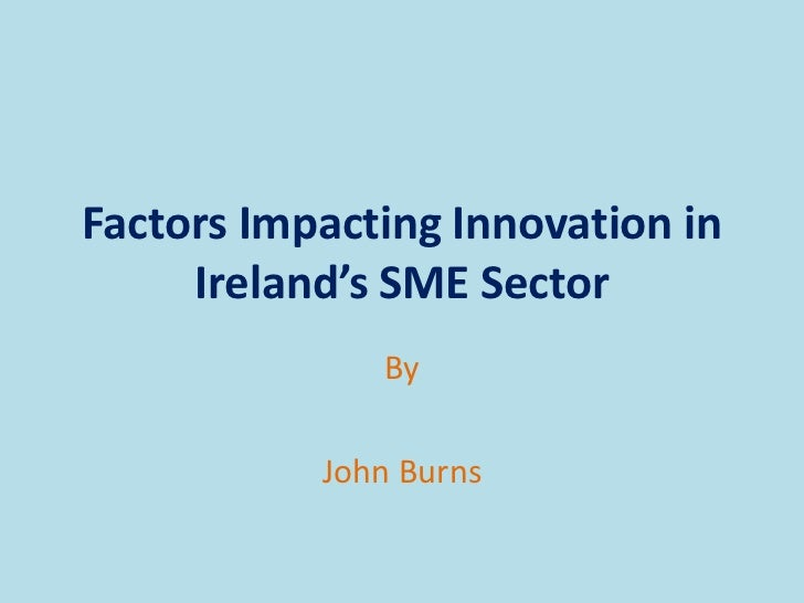 Factors Impacting Innovation in     Ireland's SME Sector              By           John Burns