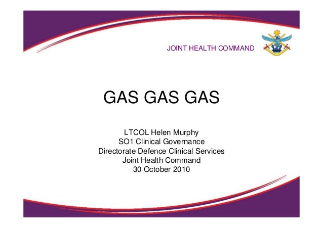 GAS GAS GAS LTCOL Helen Murphy SO1 Clinical Governance Directorate Defence Clinical Services Joint Health Command 30 Octob...