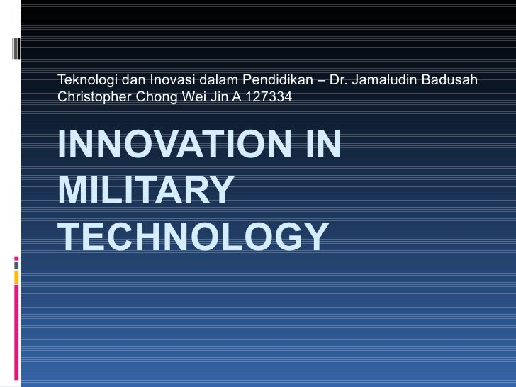 Teknologi dan Inovasi dalam Pendidikan – Dr. Jamaludin BadusahChristopher Chong Wei Jin A 127334INNOVATION INMILITARYTECHN...