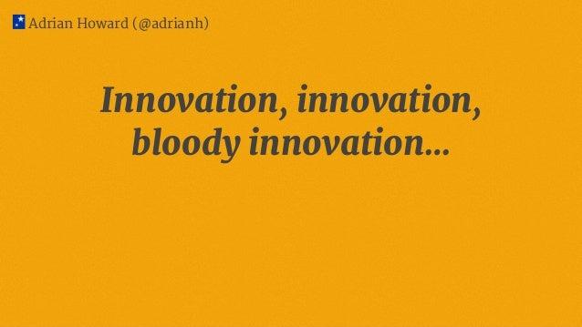 Innovation, innovation, bloody innovation… Adrian Howard (@adrianh)