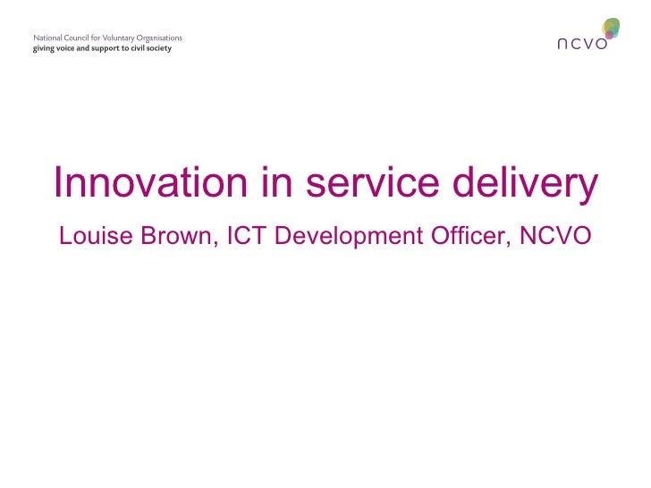 Innovation in service delivery Louise Brown, ICT Development Officer, NCVO