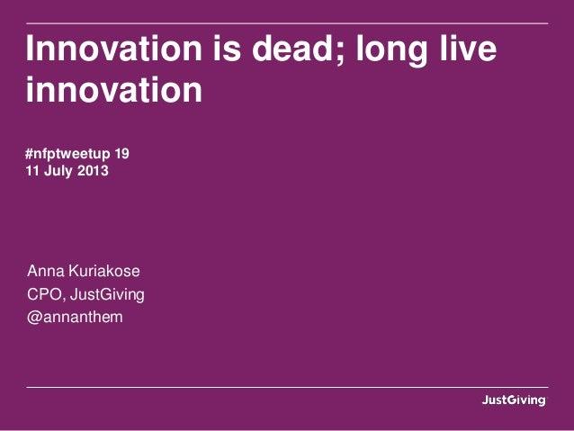 Innovation is dead; long live innovation #nfptweetup 19 11 July 2013 Anna Kuriakose CPO, JustGiving @annanthem