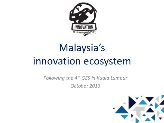 Malaysia's innovation ecosystem Following the 4th GES in Kuala Lumpur October 2013