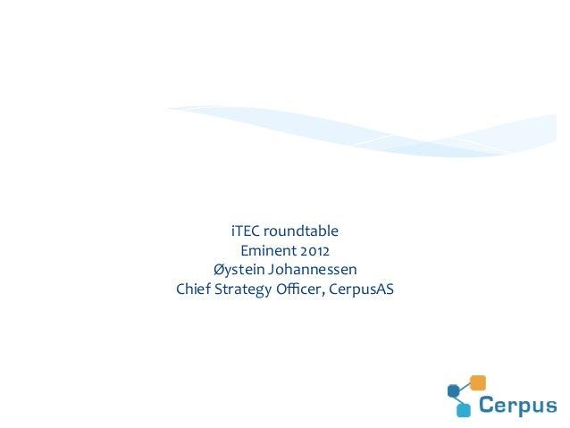 iTEC  roundtable   Eminent  2012   Øystein  Johannessen   Chief  Strategy  Officer,  CerpusAS   Innovati...