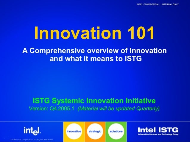 © 2005 Intel Corporation. All Rights Reserved.INTEL CONFIDENTIAL | INTERNAL ONLYInnovation 101A Comprehensive overview of ...