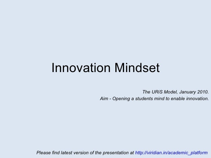 Innovation Mindset The URiS Model, January 2010. Aim – Open a student's mind to enable innovation. Please find latest vers...