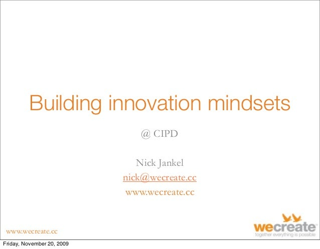 www.wecreate.cc Building innovation mindsets @ CIPD Nick Jankel nick@wecreate.cc www.wecreate.cc Friday, November 20, 2009