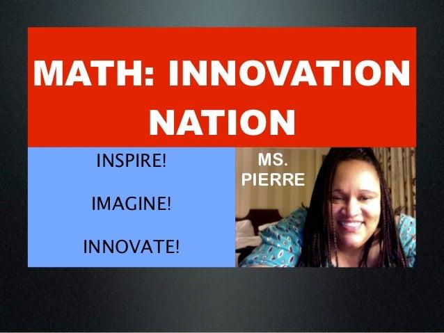 MATH: INNOVATION    NATION   INSPIRE!     MS.              PIERRE  IMAGINE!  INNOVATE!