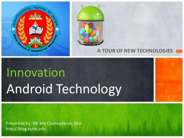 A TOUR OF NEW TECHNOLOGIESInnovationAndroid TechnologyPresented by: Mr. Ma Chanvadanak, Mschttp://blog.kutm.info