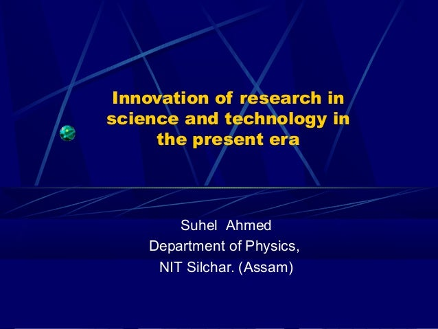 Innovation of research inscience and technology in     the present era        Suhel Ahmed    Department of Physics,     NI...