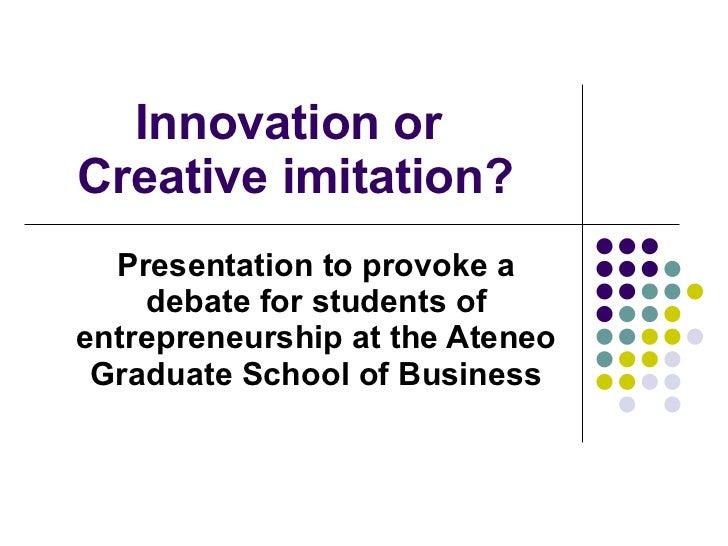 Innovation or  Creative imitation? Presentation to provoke a debate for students of entrepreneurship at the Ateneo Graduat...