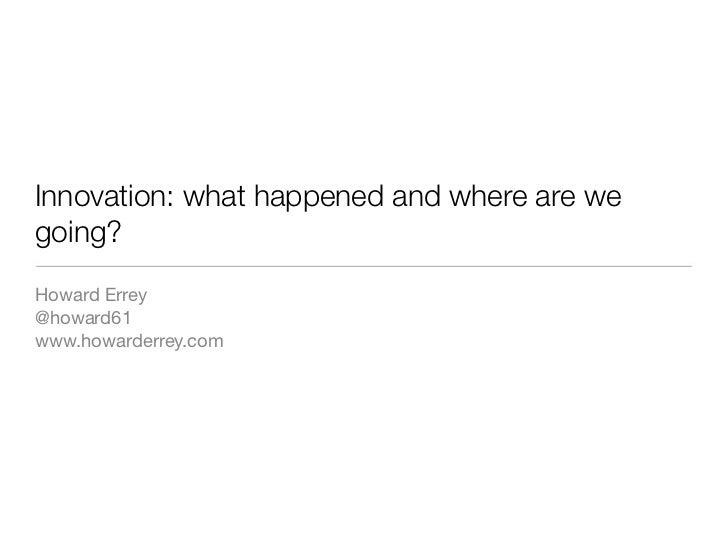 Innovation: what happened and where are wegoing?Howard Errey@howard61www.howarderrey.com