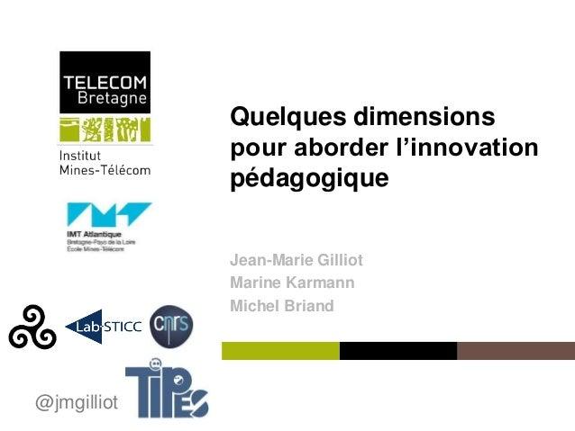 Institut Mines-Télécom Quelques dimensions pour aborder l'innovation pédagogique Jean-Marie Gilliot Marine Karmann Michel ...