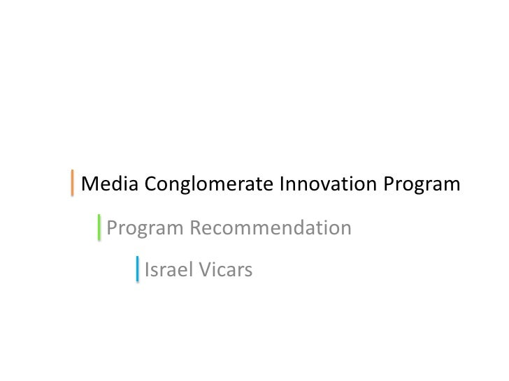 Media Conglomerate Innovation Program<br />Program Recommendation<br />Israel Vicars<br />