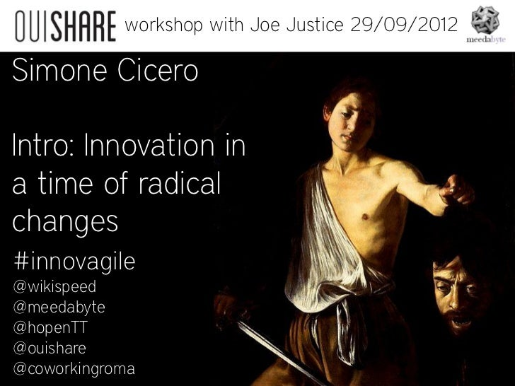 workshop with Joe Justice 29/09/2012Simone CiceroIntro: Innovation ina time of radicalchanges#innovagile@wikispeed@meedaby...