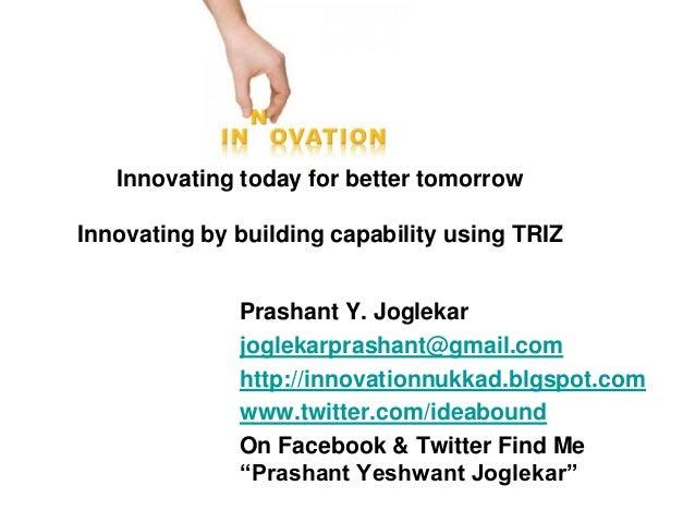 Innovating today for better tomorrow  Innovating by building capability using TRIZ Prashant Y. Joglekar joglekarprashant@g...
