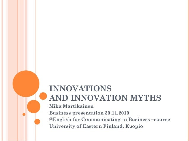 INNOVATIONS AND INNOVATION MYTHS Mika Martikainen Business presentation 30.11.2010 @English for Communicating in Business ...