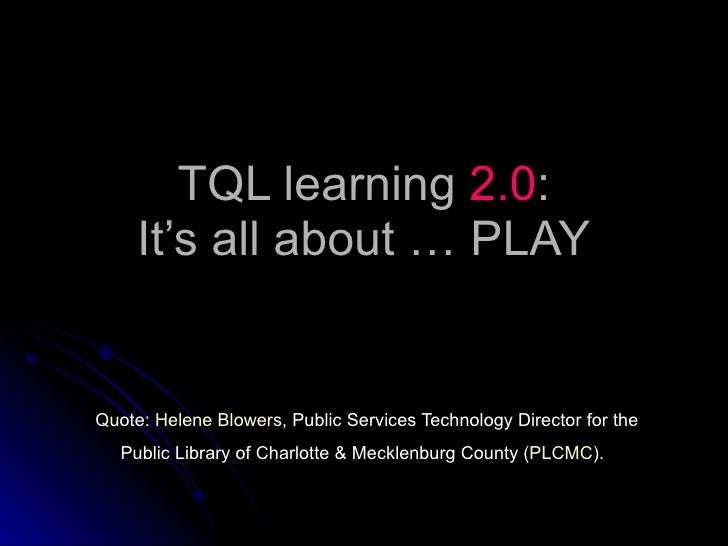 TQL learning  2.0 : It's all about … PLAY Quote:  Helene Blowers , Public Services Technology Director for the Public Libr...