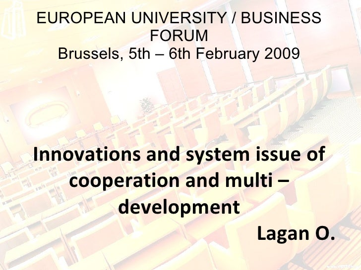 EUROPEAN UNIVERSITY / BUSINESS FORUM Brussels, 5th – 6th February 2009 Innovations and system issue of cooperation and mul...