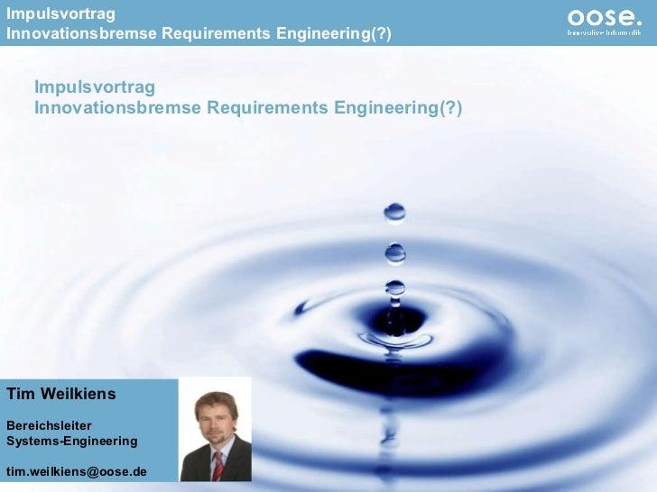 Impulsvortrag Innovationsbremse Requirements Engineering(?) Tim Weilkiens Bereichsleiter Systems-Engineering [email_address]