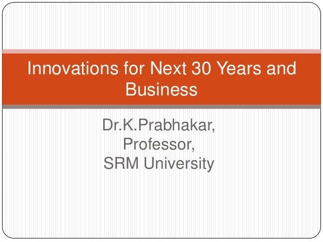 Dr.K.Prabhakar, Professor, SRM University Innovations for Next 30 Years and Business