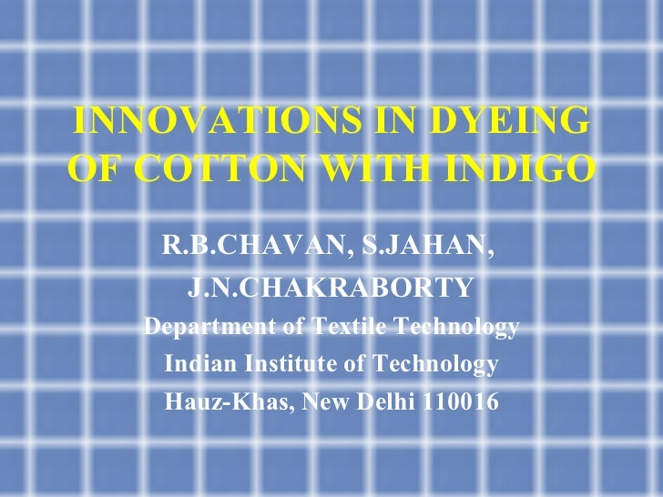 INNOVATIONS IN DYEING OF COTTON WITH INDIGO R.B.CHAVAN, S.JAHAN,  J.N.CHAKRABORTY Department of Textile Technology Indian ...
