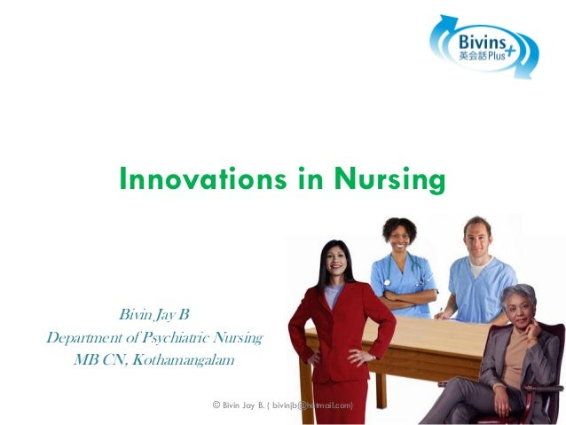 Innovations in Nursing  Bivin Jay B Department of Psychiatric Nursing MB CN, Kothamangalam © Bivin Jay B. ( bivinjb@hotmai...