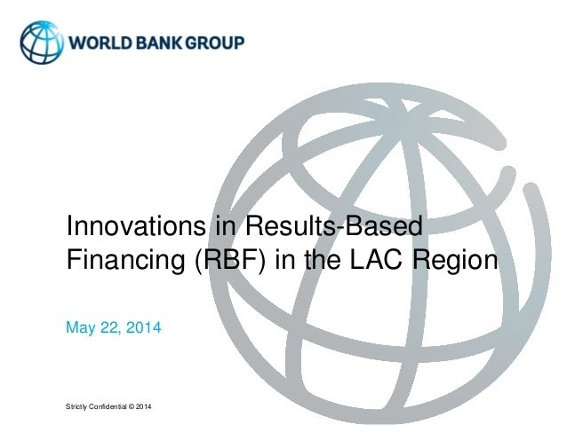 Strictly Confidential © 2014 Innovations in Results-Based Financing (RBF) in the LAC Region May 22, 2014