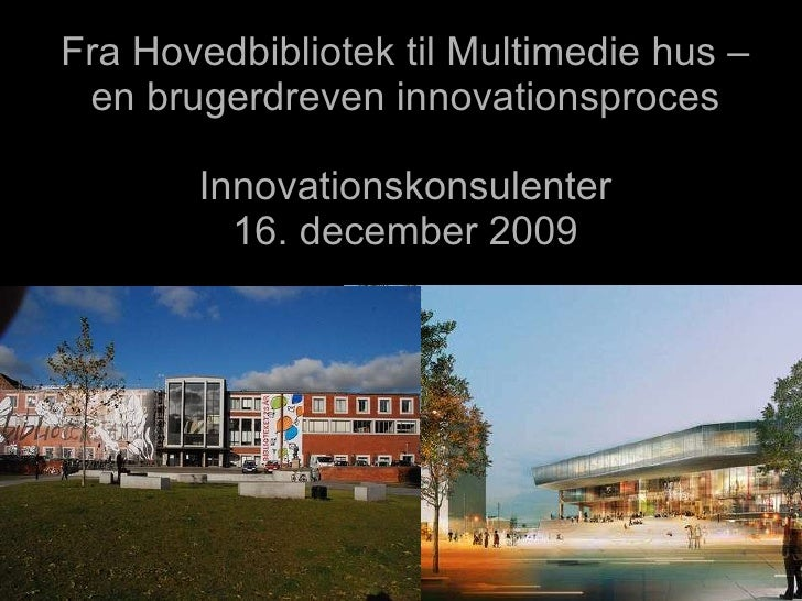 Fra Hovedbibliotek til Multimedie hus – en brugerdreven innovationsproces Innovationskonsulenter 2. februar 2010 DJØF 7. f...