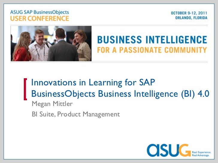 Innovations in Learning for SAP BusinessObjects Business Intelligence (BI) 4.0 Megan Mittler BI Suite, Product Management