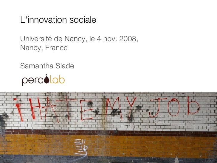 L'innovation sociale Université de Nancy, le 4 nov. 2008,  Nancy, France Samantha Slade