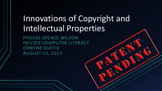 Innovations of Copyright and Intellectual Properties PHOEBE SPENCE WILSON INF/103 COMPUTER LITERACY EDWYNE DUFFIE AUGUST 1...