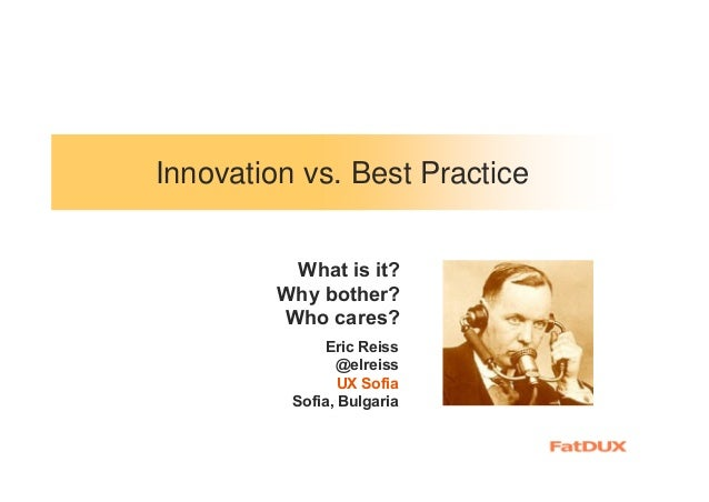 Innovation vs. Best Practice Eric Reiss @elreiss UX Sofia Sofia, Bulgaria What is it? Why bother? Who cares?