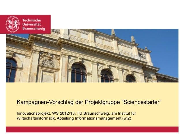"""Kampagnen-Vorschlag der Projektgruppe """"Sciencestarter""""Innovationsprojekt, WS 2012/13, TU Braunschweig, am Institut fürWirt..."""