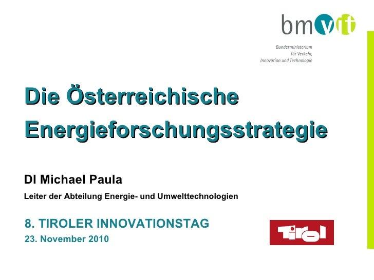 8. TIROLER INNOVATIONSTAG 23. November 2010 Die Österreichische Energieforschungsstrategie DI Michael Paula Leiter der Abt...