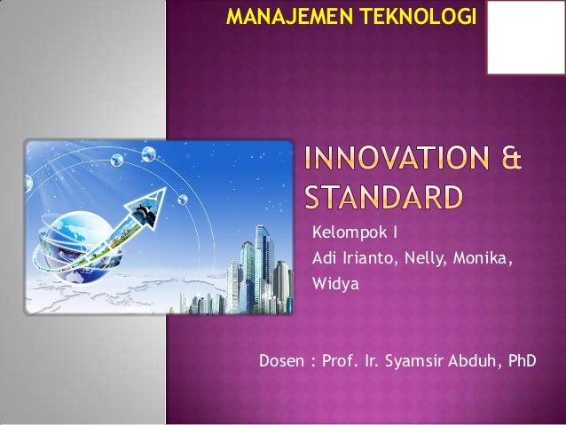 MANAJEMEN TEKNOLOGI  Kelompok I Adi Irianto, Nelly, Monika, Widya  Dosen : Prof. Ir. Syamsir Abduh, PhD