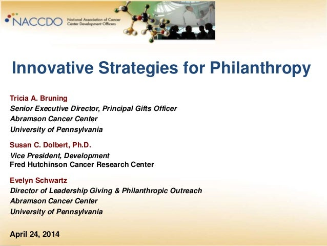 Innovative Strategies for Philanthropy Tricia A. Bruning Senior Executive Director, Principal Gifts Officer Abramson Cance...