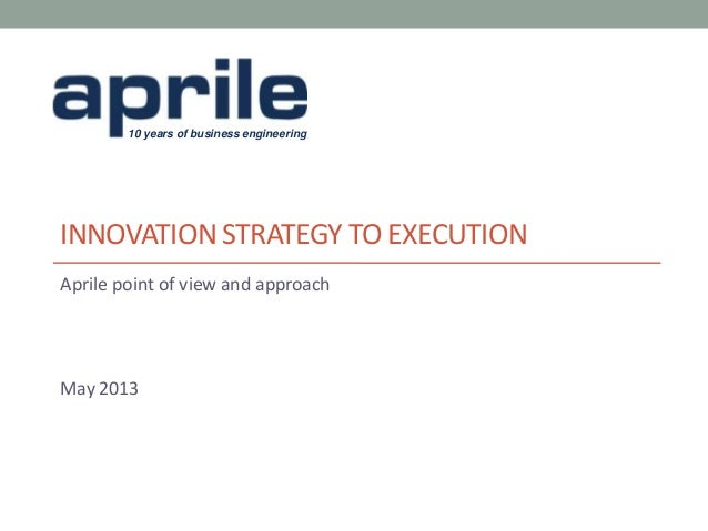 10 years of business engineeringINNOVATION STRATEGY TO EXECUTIONAprile point of view and approachMay 2013