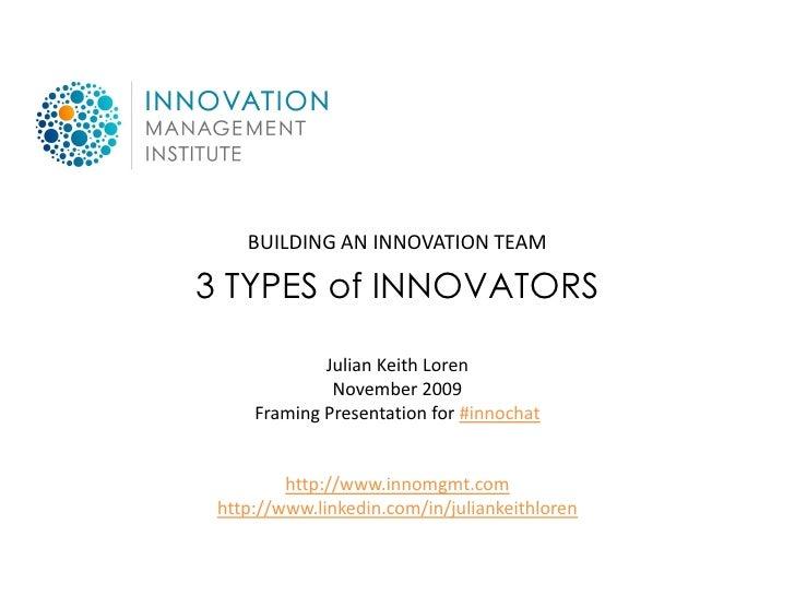 BUILDING AN INNOVATION TEAM  3 TYPES of INNOVATORS               Julian Keith Loren               November 2009      Frami...