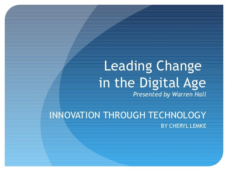 Leading Change         in the Digital Age               Presented by Warren HallINNOVATION THROUGH TECHNOLOGY             ...